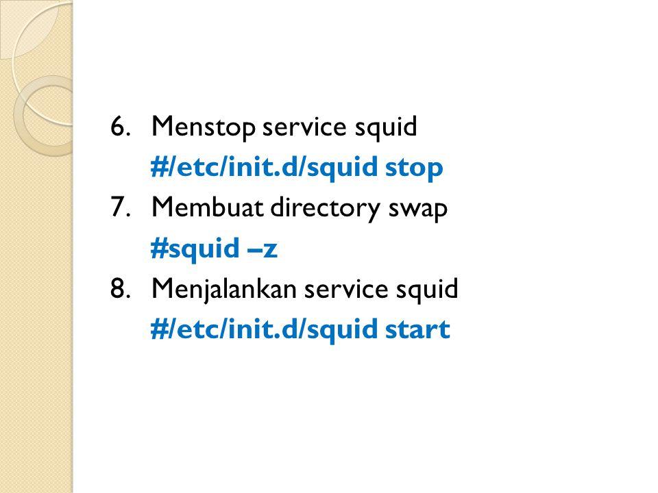 6.Menstop service squid #/etc/init.d/squid stop 7.Membuat directory swap #squid –z 8.