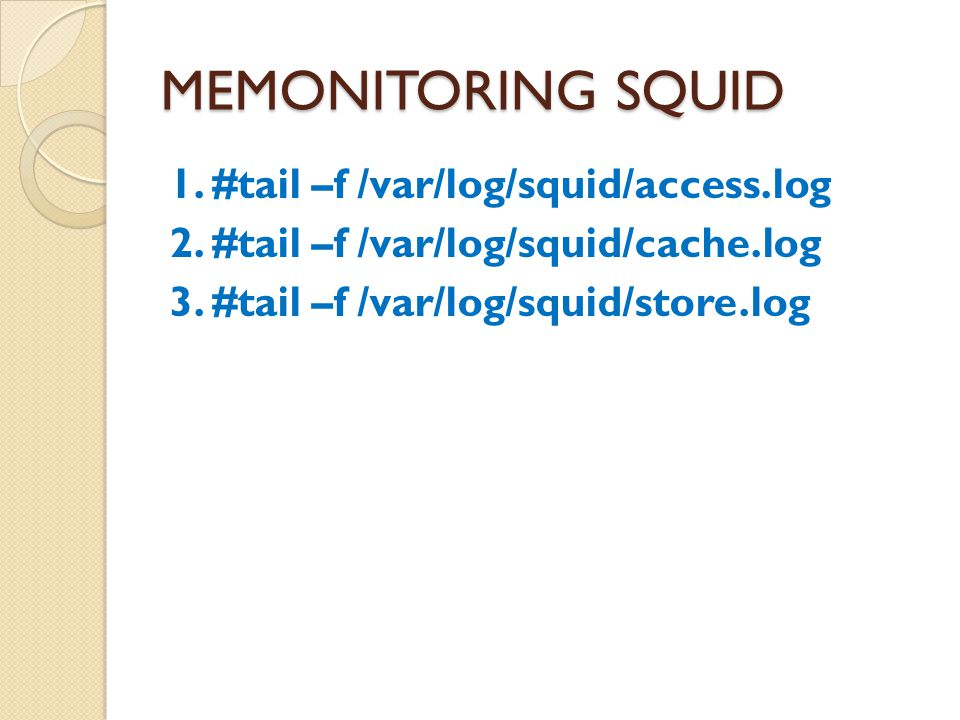 MEMONITORING SQUID 1. #tail –f /var/log/squid/access.log 2. #tail –f /var/log/squid/cache.log 3. #tail –f /var/log/squid/store.log