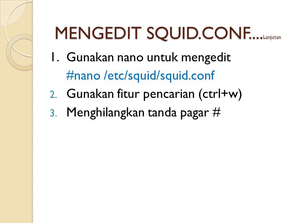 1.Gunakan nano untuk mengedit #nano /etc/squid/squid.conf 2.