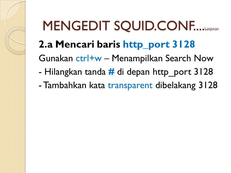 2.a Mencari baris http_port 3128 Gunakan ctrl+w – Menampilkan Search Now - Hilangkan tanda # di depan http_port 3128 - Tambahkan kata transparent dibelakang 3128 MENGEDIT SQUID.CONF....