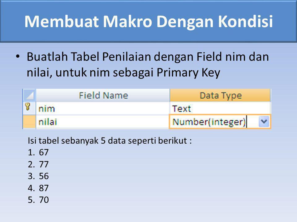 Membuat Makro Dengan Kondisi • Buatlah Tabel Penilaian dengan Field nim dan nilai, untuk nim sebagai Primary Key Isi tabel sebanyak 5 data seperti ber