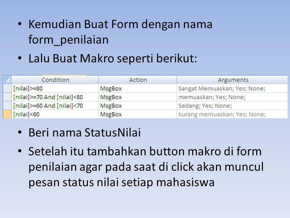 • Kemudian Buat Form dengan nama form_penilaian • Lalu Buat Makro seperti berikut: • Beri nama StatusNilai • Setelah itu tambahkan button makro di for