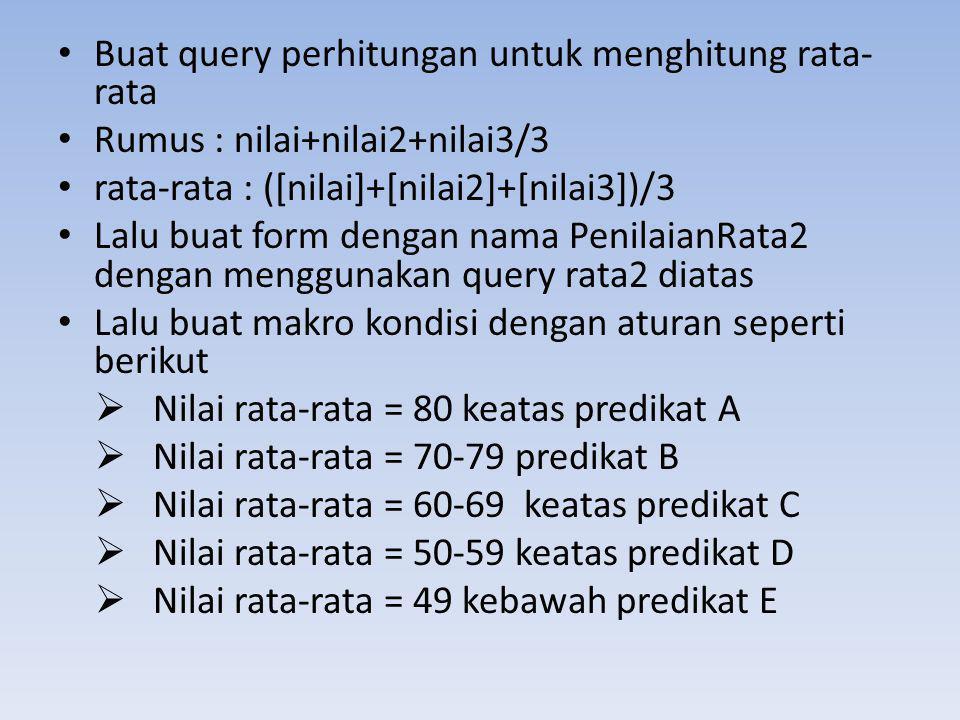 • Buat query perhitungan untuk menghitung rata- rata • Rumus : nilai+nilai2+nilai3/3 • rata-rata : ([nilai]+[nilai2]+[nilai3])/3 • Lalu buat form deng