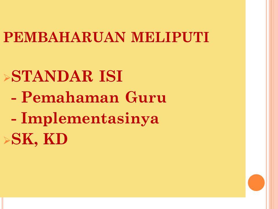 PEMBAHARUAN MELIPUTI  STANDAR ISI - Pemahaman Guru - Implementasinya  SK, KD