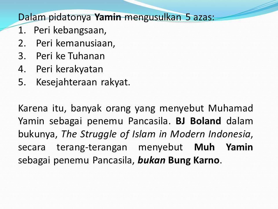 Dalam pidatonya Yamin mengusulkan 5 azas: 1.Peri kebangsaan, 2. Peri kemanusiaan, 3. Peri ke Tuhanan 4. Peri kerakyatan 5. Kesejahteraan rakyat. Karen