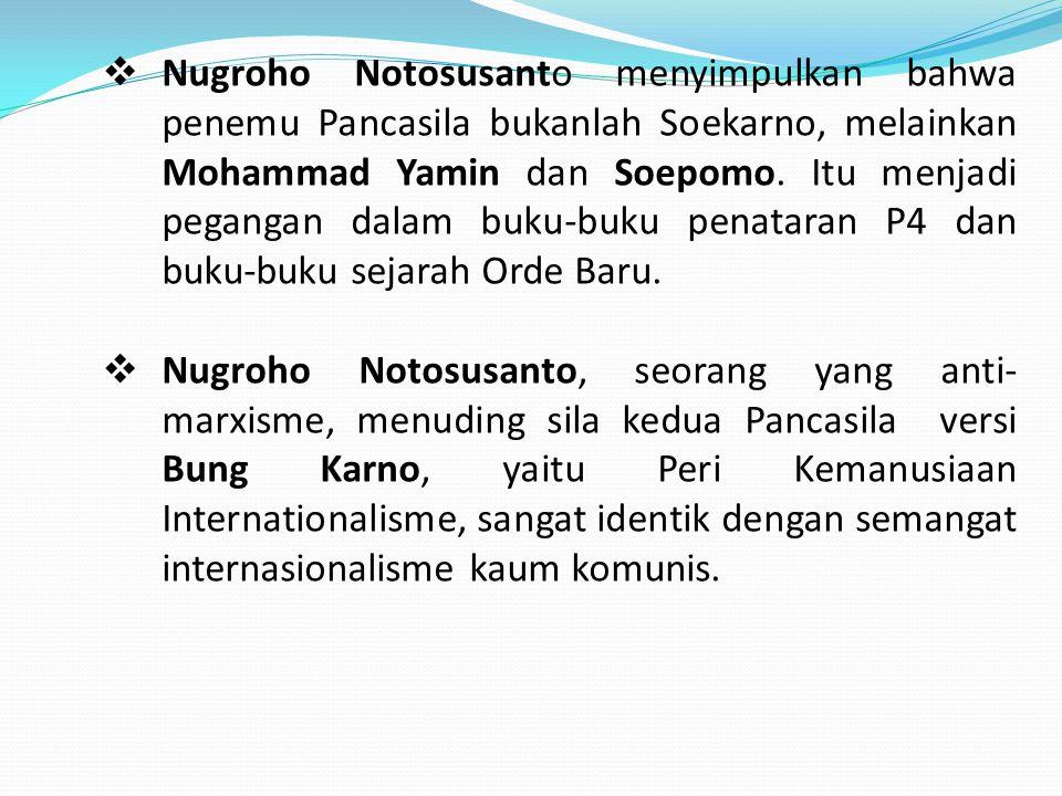  Nugroho Notosusanto menyimpulkan bahwa penemu Pancasila bukanlah Soekarno, melainkan Mohammad Yamin dan Soepomo. Itu menjadi pegangan dalam buku-buk