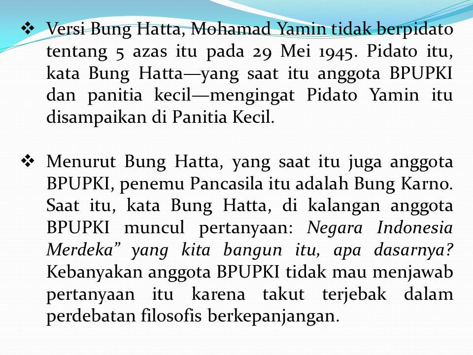  Versi Bung Hatta, Mohamad Yamin tidak berpidato tentang 5 azas itu pada 29 Mei 1945. Pidato itu, kata Bung Hatta—yang saat itu anggota BPUPKI dan pa
