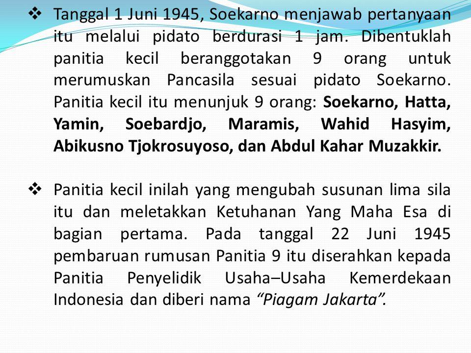  Tanggal 1 Juni 1945, Soekarno menjawab pertanyaan itu melalui pidato berdurasi 1 jam. Dibentuklah panitia kecil beranggotakan 9 orang untuk merumusk