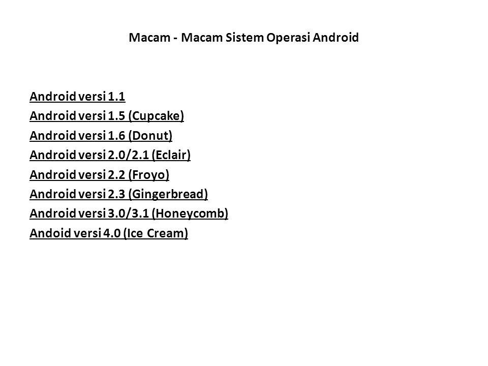 Macam - Macam Sistem Operasi Android Android versi 1.1 Android versi 1.5 (Cupcake) Android versi 1.6 (Donut) Android versi 2.0/2.1 (Eclair) Android ve
