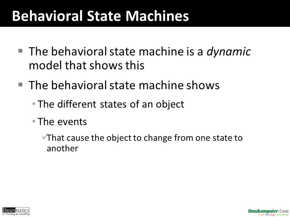 Behavioral State Machines  The behavioral state machine is a dynamic model that shows this  The behavioral state machine shows • The different state