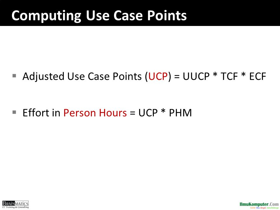 Computing Use Case Points  Adjusted Use Case Points (UCP) = UUCP * TCF * ECF  Effort in Person Hours = UCP * PHM