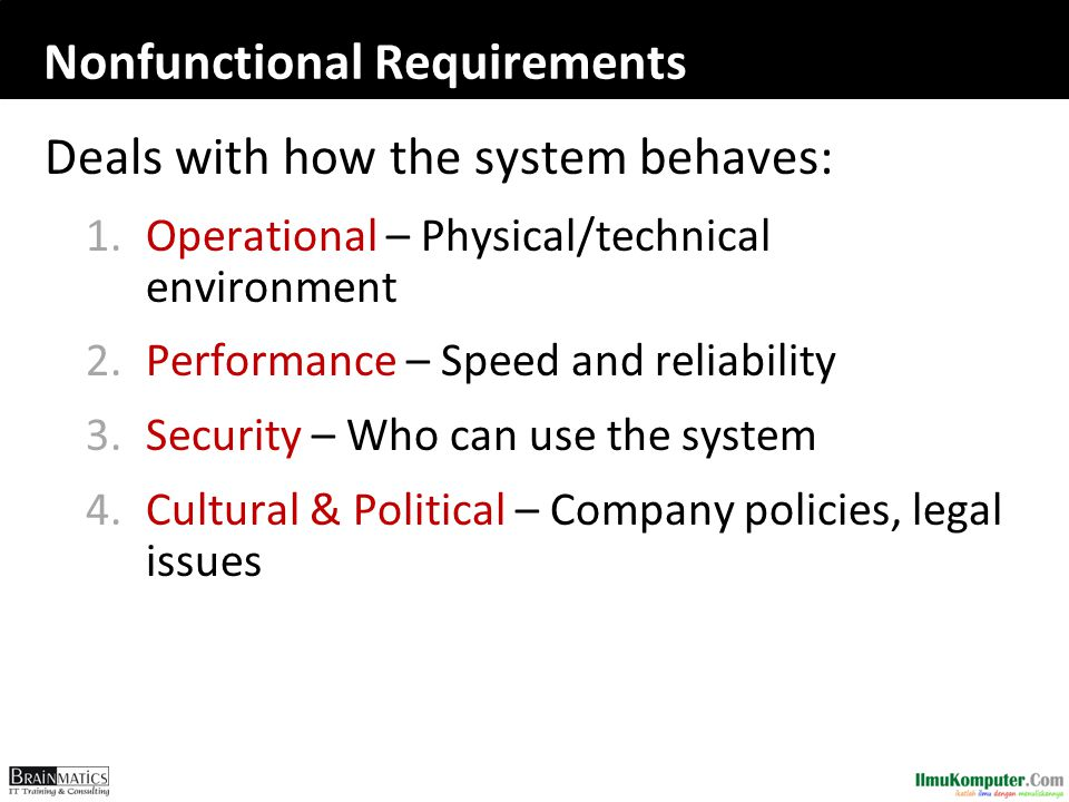 Nonfunctional Requirements Deals with how the system behaves: 1.Operational – Physical/technical environment 2.Performance – Speed and reliability 3.S