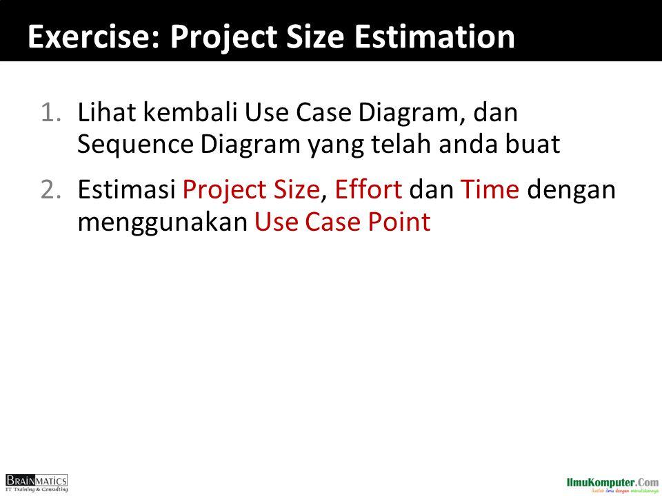 Exercise: Project Size Estimation 1.Lihat kembali Use Case Diagram, dan Sequence Diagram yang telah anda buat 2.Estimasi Project Size, Effort dan Time dengan menggunakan Use Case Point