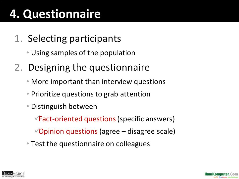 4. Questionnaire 1.Selecting participants • Using samples of the population 2.Designing the questionnaire • More important than interview questions •