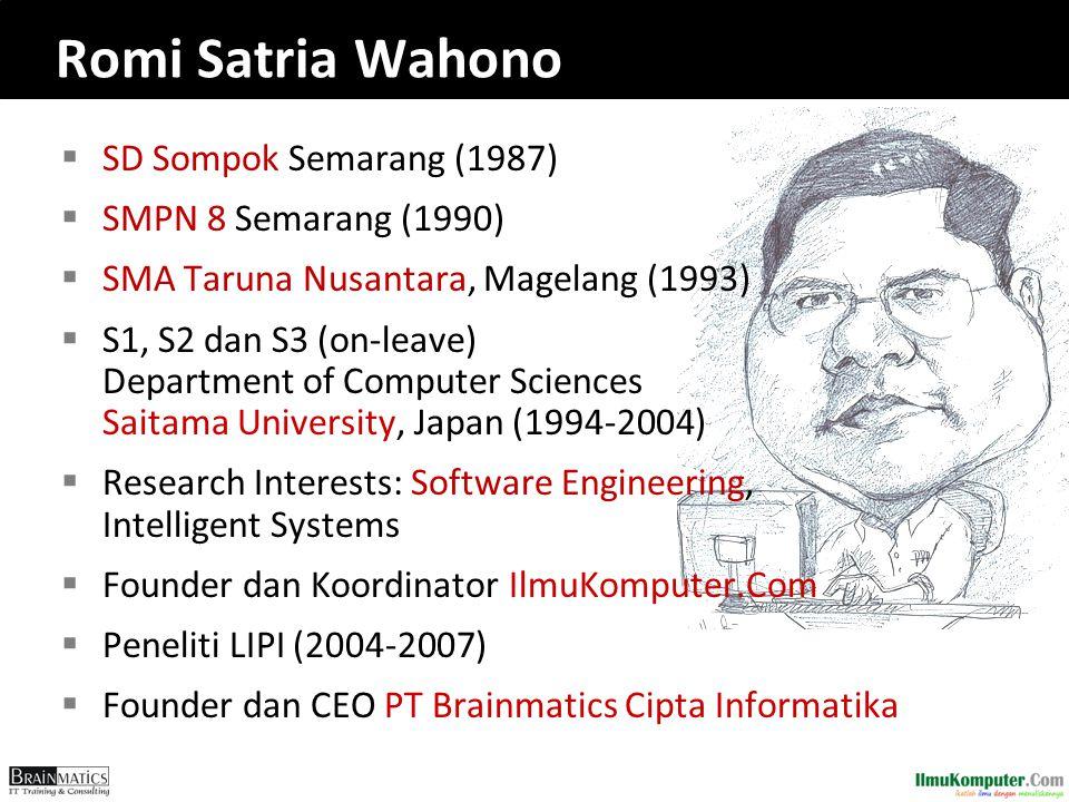  SD Sompok Semarang (1987)  SMPN 8 Semarang (1990)  SMA Taruna Nusantara, Magelang (1993)  S1, S2 dan S3 (on-leave) Department of Computer Sciences Saitama University, Japan (1994-2004)  Research Interests: Software Engineering, Intelligent Systems  Founder dan Koordinator IlmuKomputer.Com  Peneliti LIPI (2004-2007)  Founder dan CEO PT Brainmatics Cipta Informatika Romi Satria Wahono