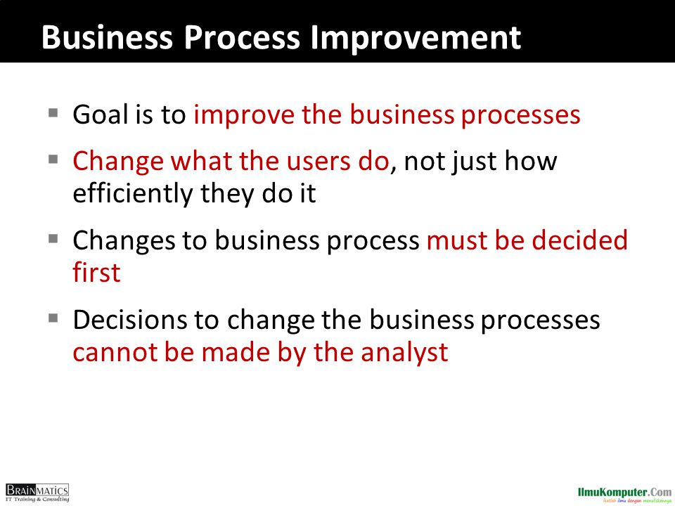 Business Process Improvement  Goal is to improve the business processes  Change what the users do, not just how efficiently they do it  Changes to