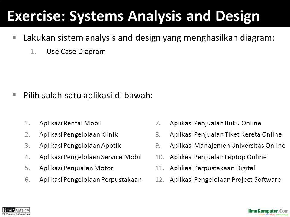 Exercise: Systems Analysis and Design  Lakukan sistem analysis and design yang menghasilkan diagram: 1.Use Case Diagram  Pilih salah satu aplikasi d