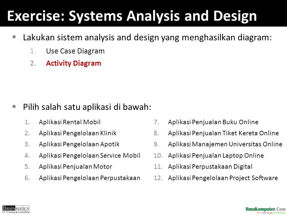 Exercise: Systems Analysis and Design  Lakukan sistem analysis and design yang menghasilkan diagram: 1.Use Case Diagram 2.Activity Diagram  Pilih sa