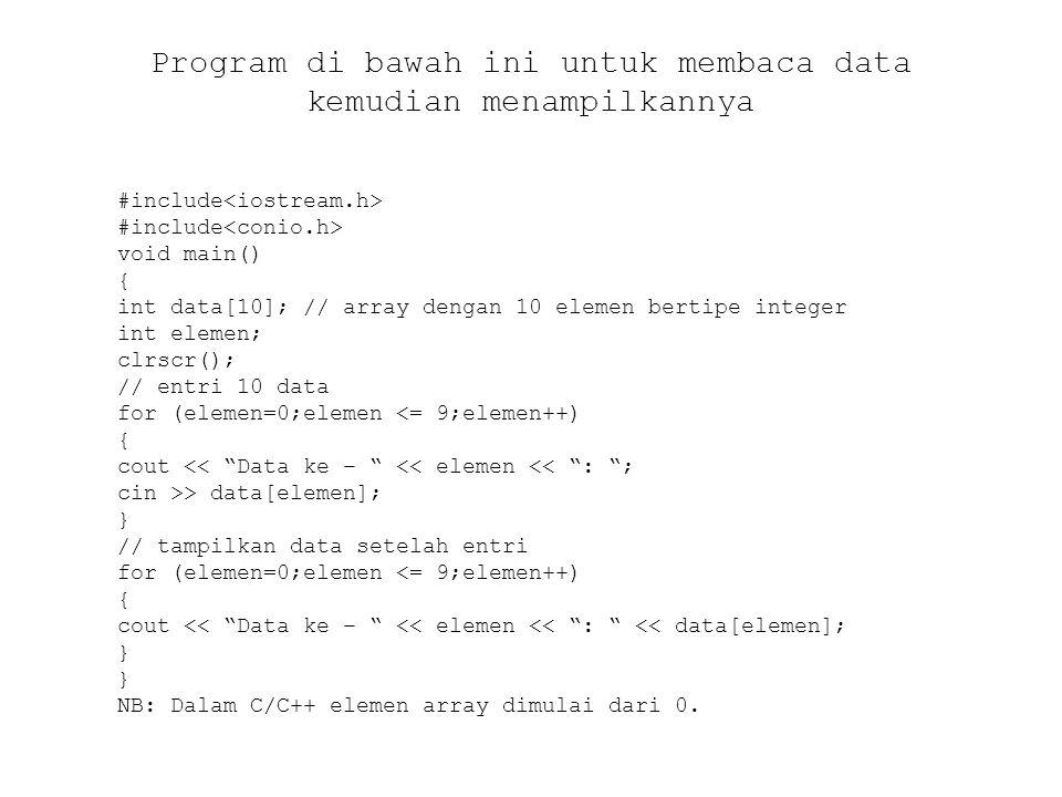 Program untuk menampilkan data array dari hasil inisialisasi #include void main() { int data[5] = {4, 1, 0, -9, 8}; int elemen; clrscr(); // tampilkan data for (elemen=0;elemen <= 4;elemen++) { cout << Data ke – << elemen << : << data[elemen]; }