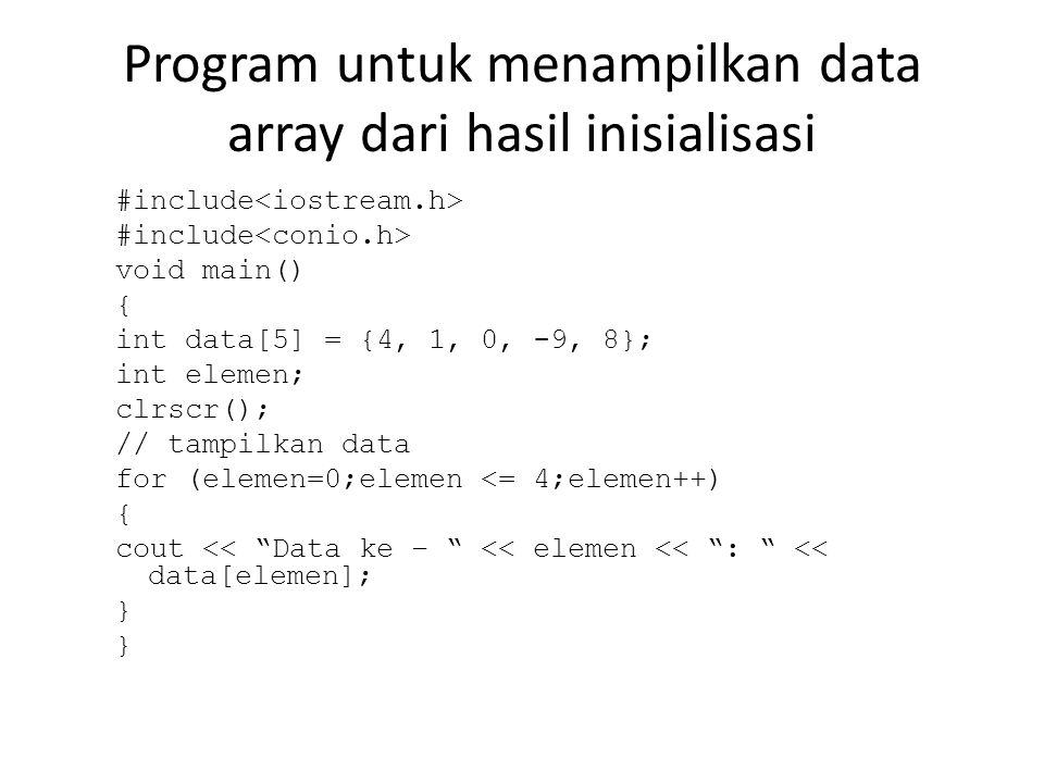 Program untuk menampilkan data array dari hasil inisialisasi #include void main() { int data[5] = {4, 1, 0, -9, 8}; int elemen; clrscr(); // tampilkan