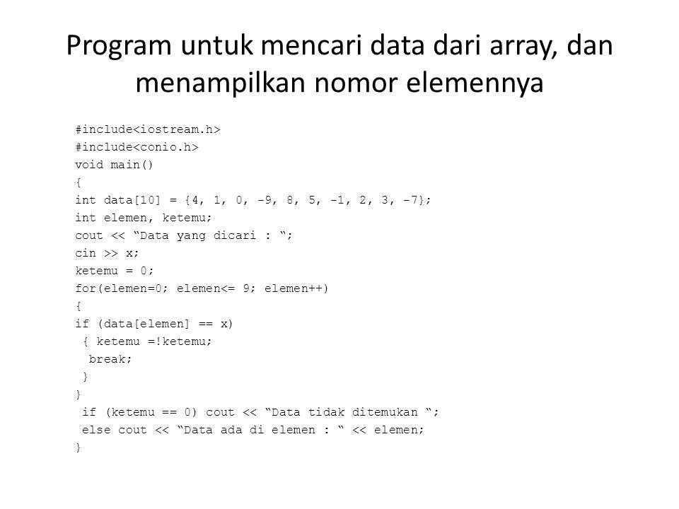 Program untuk mencari data dari array, dan menampilkan nomor elemennya #include void main() { int data[10] = {4, 1, 0, -9, 8, 5, -1, 2, 3, -7}; int elemen, ketemu; cout << Data yang dicari : ; cin >> x; ketemu = 0; for(elemen=0; elemen<= 9; elemen++) { if (data[elemen] == x) { ketemu =!ketemu; break; } if (ketemu == 0) cout << Data tidak ditemukan ; else cout << Data ada di elemen : << elemen; }