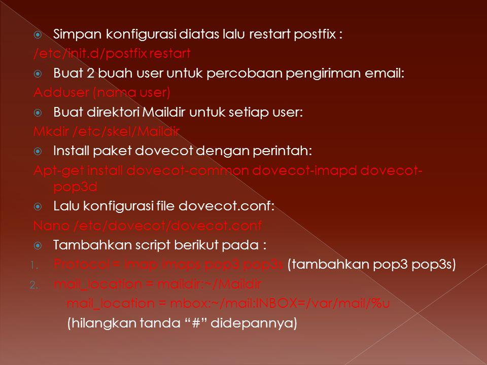  Simpan konfigurasi diatas lalu restart postfix : /etc/init.d/postfix restart  Buat 2 buah user untuk percobaan pengiriman email: Adduser (nama user)  Buat direktori Maildir untuk setiap user: Mkdir /etc/skel/Maildir  Install paket dovecot dengan perintah: Apt-get install dovecot-common dovecot-imapd dovecot- pop3d  Lalu konfigurasi file dovecot.conf: Nano /etc/dovecot/dovecot.conf  Tambahkan script berikut pada : 1.