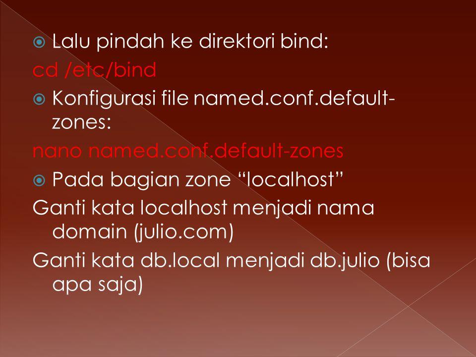  Lalu pindah ke direktori bind: cd /etc/bind  Konfigurasi file named.conf.default- zones: nano named.conf.default-zones  Pada bagian zone localhost Ganti kata localhost menjadi nama domain (julio.com) Ganti kata db.local menjadi db.julio (bisa apa saja)