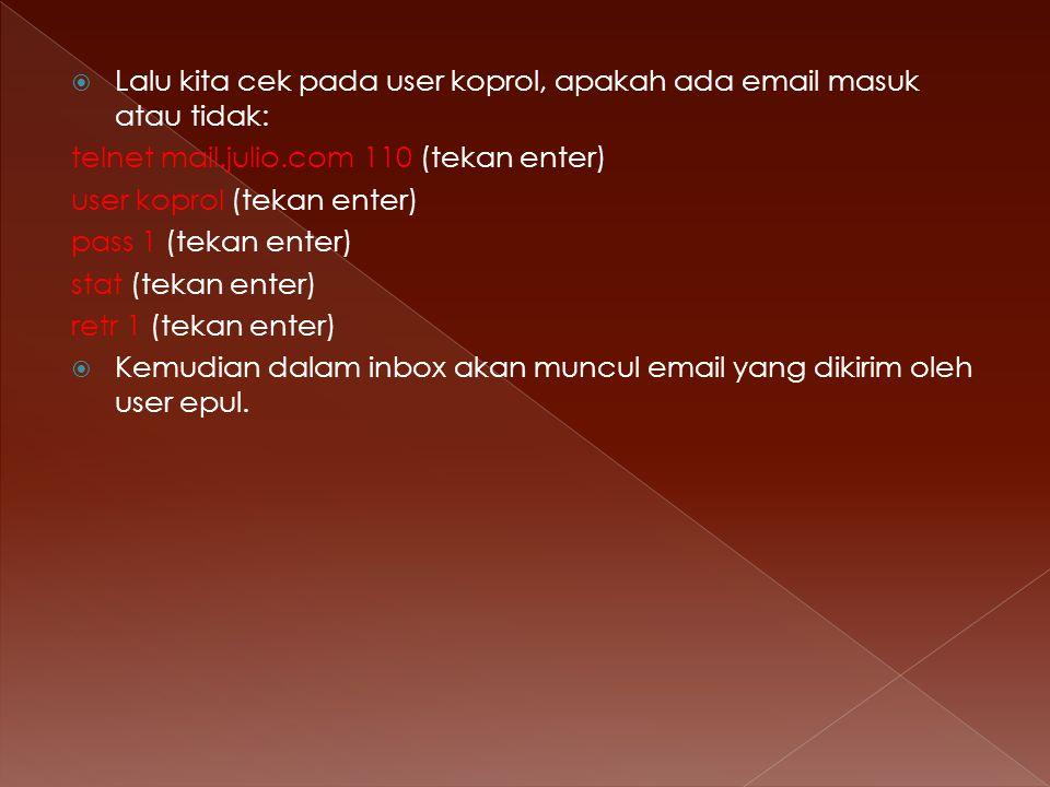  Lalu kita cek pada user koprol, apakah ada email masuk atau tidak: telnet mail.julio.com 110 (tekan enter) user koprol (tekan enter) pass 1 (tekan enter) stat (tekan enter) retr 1 (tekan enter)  Kemudian dalam inbox akan muncul email yang dikirim oleh user epul.