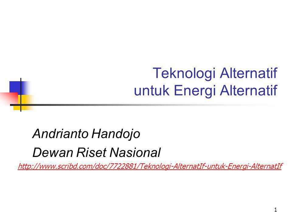 1 Teknologi Alternatif untuk Energi Alternatif Andrianto Handojo Dewan Riset Nasional http://www.scribd.com/doc/7722881/Teknologi-AlternatIf-untuk-Ene