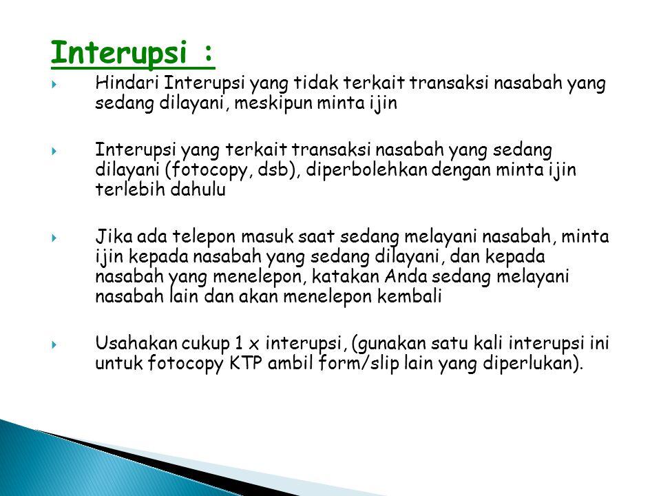 Interupsi :  Hindari Interupsi yang tidak terkait transaksi nasabah yang sedang dilayani, meskipun minta ijin  Interupsi yang terkait transaksi nasa