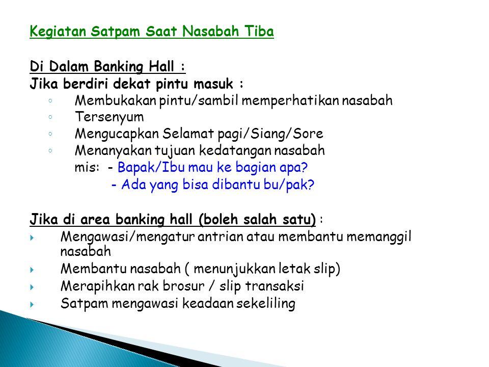 Kegiatan Satpam Saat Nasabah Tiba Di Dalam Banking Hall : Jika berdiri dekat pintu masuk : ◦ Membukakan pintu/sambil memperhatikan nasabah ◦ Tersenyum