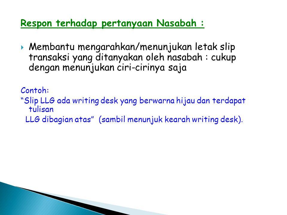 Respon terhadap pertanyaan Nasabah :  Membantu mengarahkan/menunjukan letak slip transaksi yang ditanyakan oleh nasabah : cukup dengan menunjukan cir