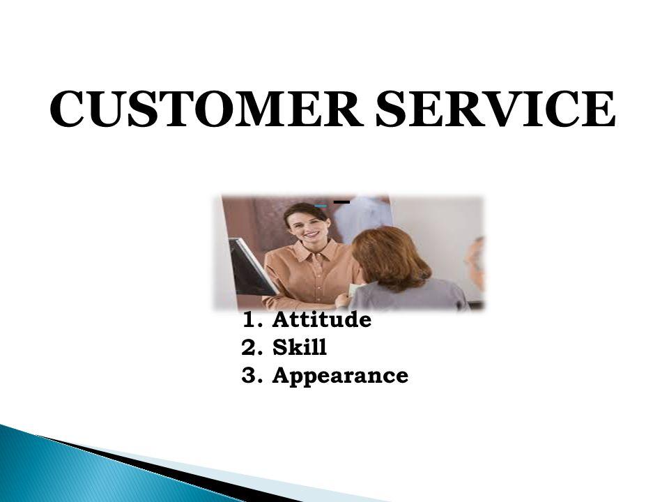 CUSTOMER SERVICE - – 1. Attitude 2. Skill 3. Appearance