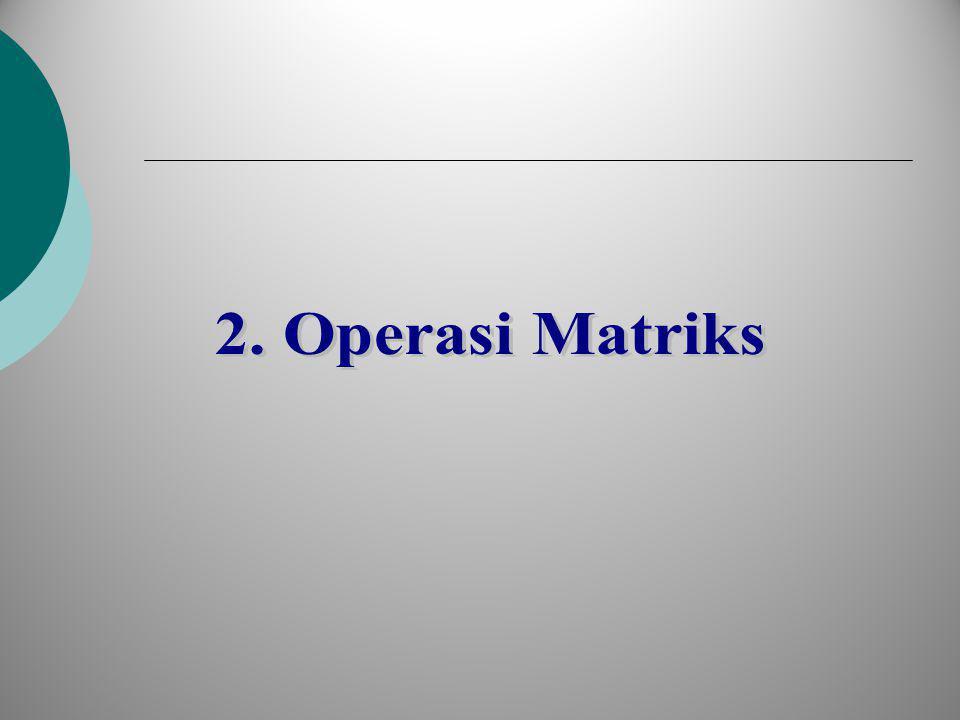 Kesamaan Matriks Dua matriks A dan B dikatakan sama jika dan hanya jika berukuran sama dan elemen-elemen pada posisi yang sama juga sama.