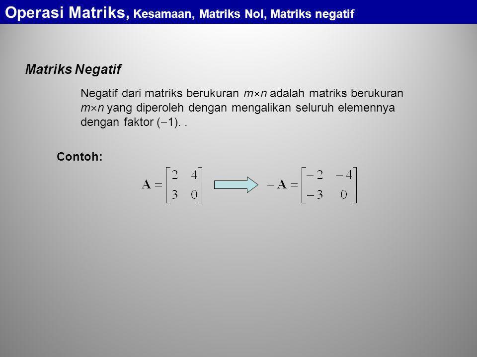Matriks Negatif Negatif dari matriks berukuran m  n adalah matriks berukuran m  n yang diperoleh dengan mengalikan seluruh elemennya dengan faktor (