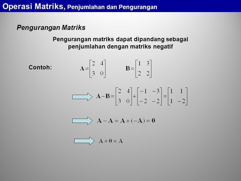 Pengurangan Matriks Pengurangan matriks dapat dipandang sebagai penjumlahan dengan matriks negatif Contoh: Operasi Matriks, Penjumlahan dan Penguranga