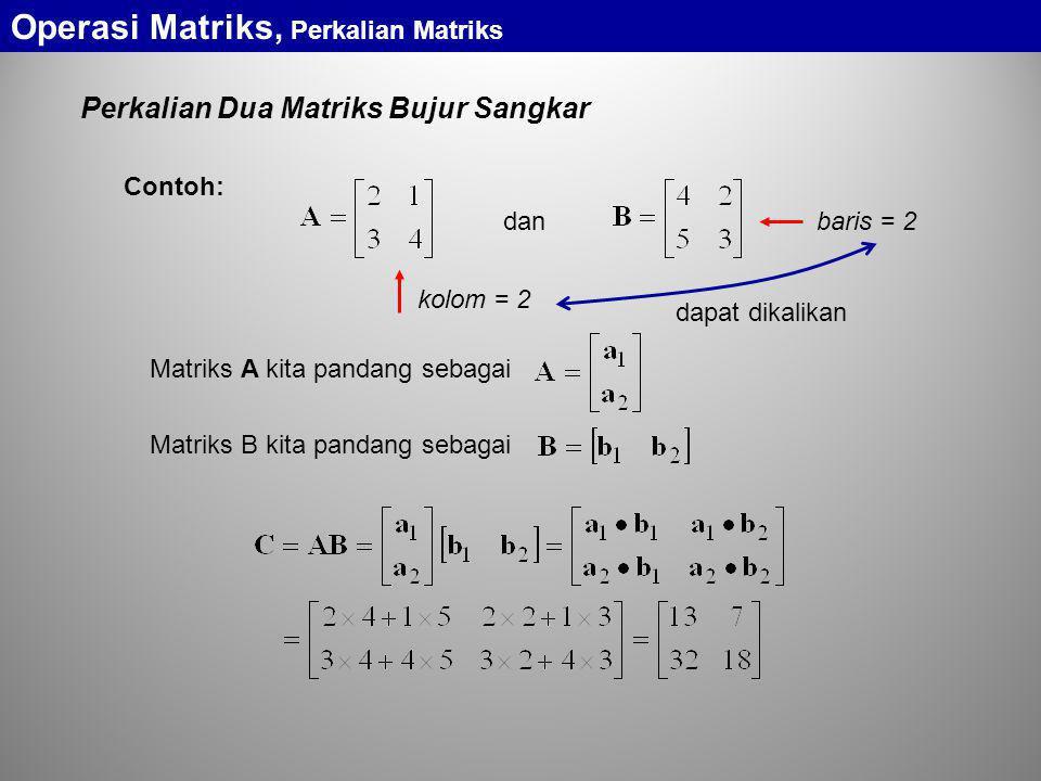 Perkalian Dua Matriks Bujur Sangkar Operasi Matriks, Perkalian Matriks dan Contoh: dapat dikalikan kolom = 2 baris = 2 Matriks A kita pandang sebagai