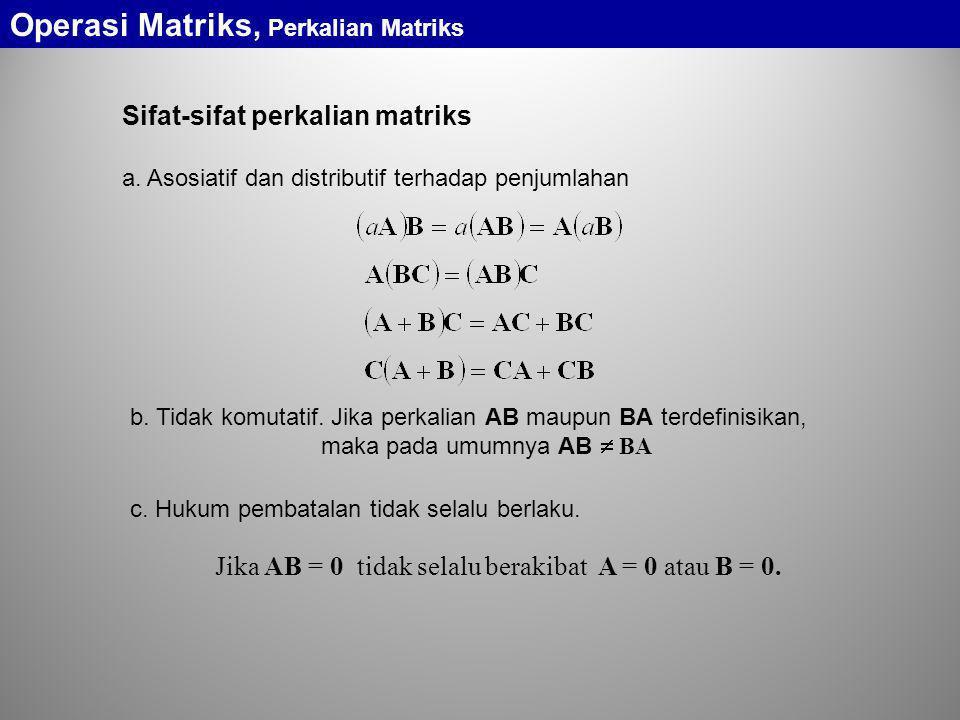 Sifat-sifat perkalian matriks b. Tidak komutatif. Jika perkalian AB maupun BA terdefinisikan, maka pada umumnya AB  BA a. Asosiatif dan distributif t