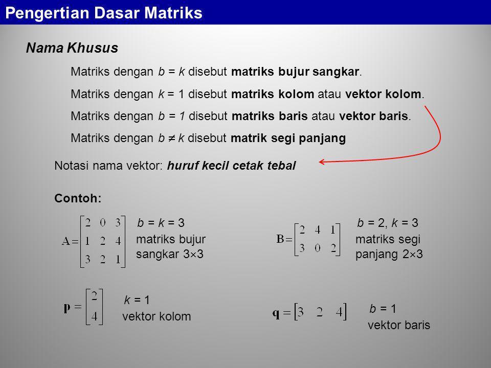 b = k = 3 matriks bujur sangkar 3  3 Nama Khusus Pengertian Dasar Matriks Matriks dengan b = k disebut matriks bujur sangkar. Matriks dengan k = 1 di