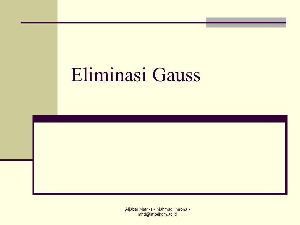 Aljabar Matriks - Mahmud 'Imrona - mhd@stttelkom.ac.id Eliminasi Gauss