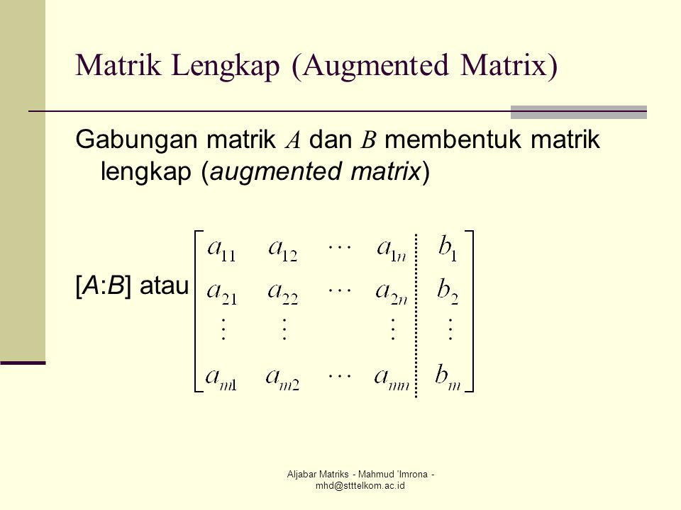Aljabar Matriks - Mahmud 'Imrona - mhd@stttelkom.ac.id Matrik Lengkap (Augmented Matrix) Gabungan matrik A dan B membentuk matrik lengkap (augmented m