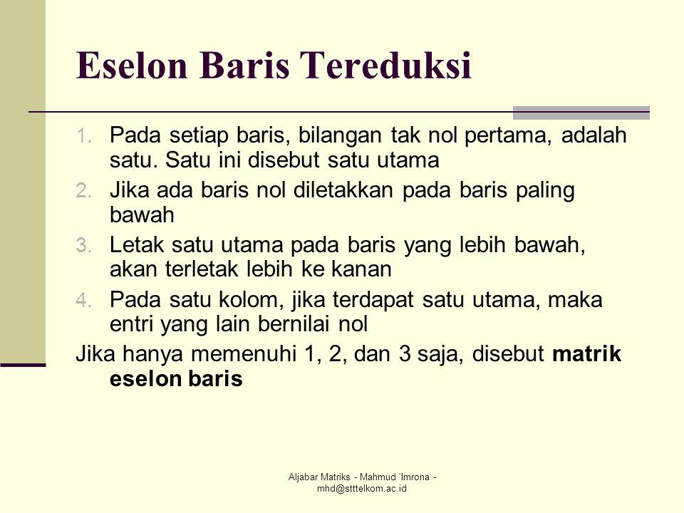 Aljabar Matriks - Mahmud 'Imrona - mhd@stttelkom.ac.id Eselon Baris Tereduksi 1. Pada setiap baris, bilangan tak nol pertama, adalah satu. Satu ini di