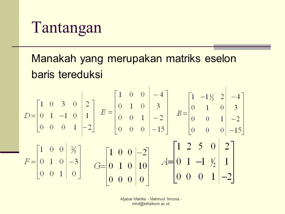 Aljabar Matriks - Mahmud 'Imrona - mhd@stttelkom.ac.id Tantangan Manakah yang merupakan matriks eselon baris tereduksi