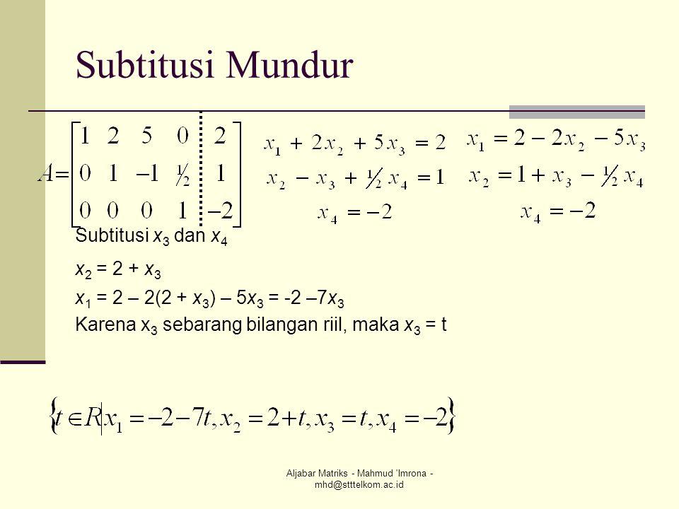 Aljabar Matriks - Mahmud 'Imrona - mhd@stttelkom.ac.id Subtitusi Mundur Subtitusi x 3 dan x 4 x 2 = 2 + x 3 x 1 = 2 – 2(2 + x 3 ) – 5x 3 = -2 –7x 3 Ka