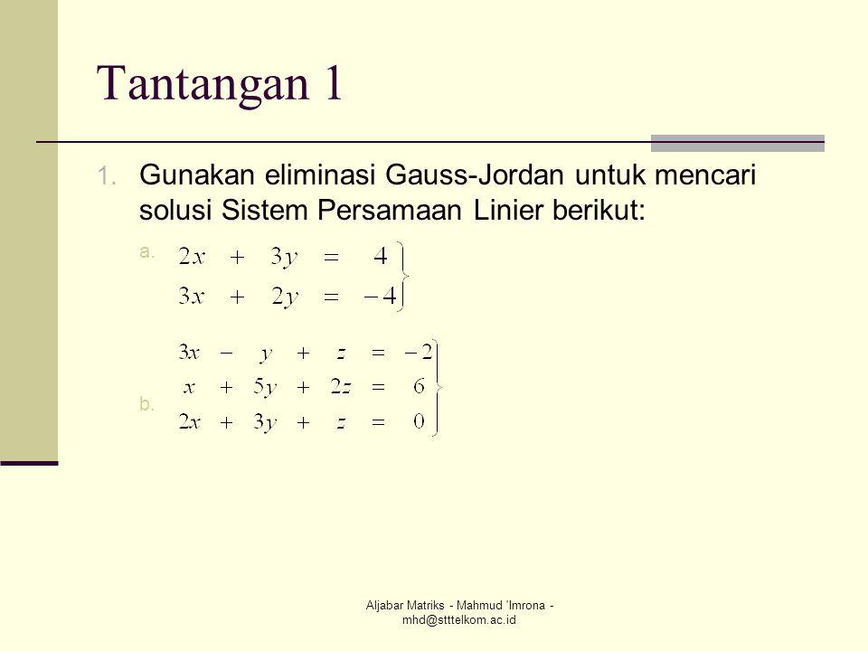 Aljabar Matriks - Mahmud 'Imrona - mhd@stttelkom.ac.id Tantangan 1 1. Gunakan eliminasi Gauss-Jordan untuk mencari solusi Sistem Persamaan Linier beri