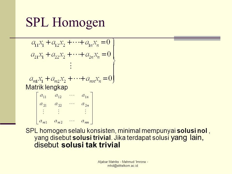 Aljabar Matriks - Mahmud 'Imrona - mhd@stttelkom.ac.id SPL Homogen Matrik lengkap SPL homogen selalu konsisten, minimal mempunyai solusi nol, yang dis