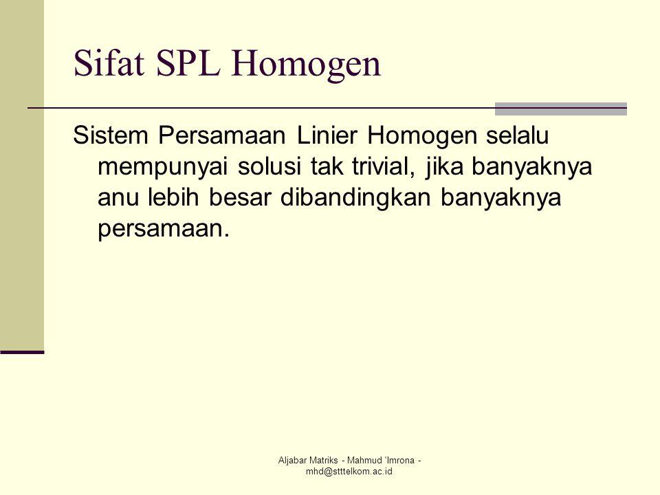 Aljabar Matriks - Mahmud 'Imrona - mhd@stttelkom.ac.id Sifat SPL Homogen Sistem Persamaan Linier Homogen selalu mempunyai solusi tak trivial, jika ban