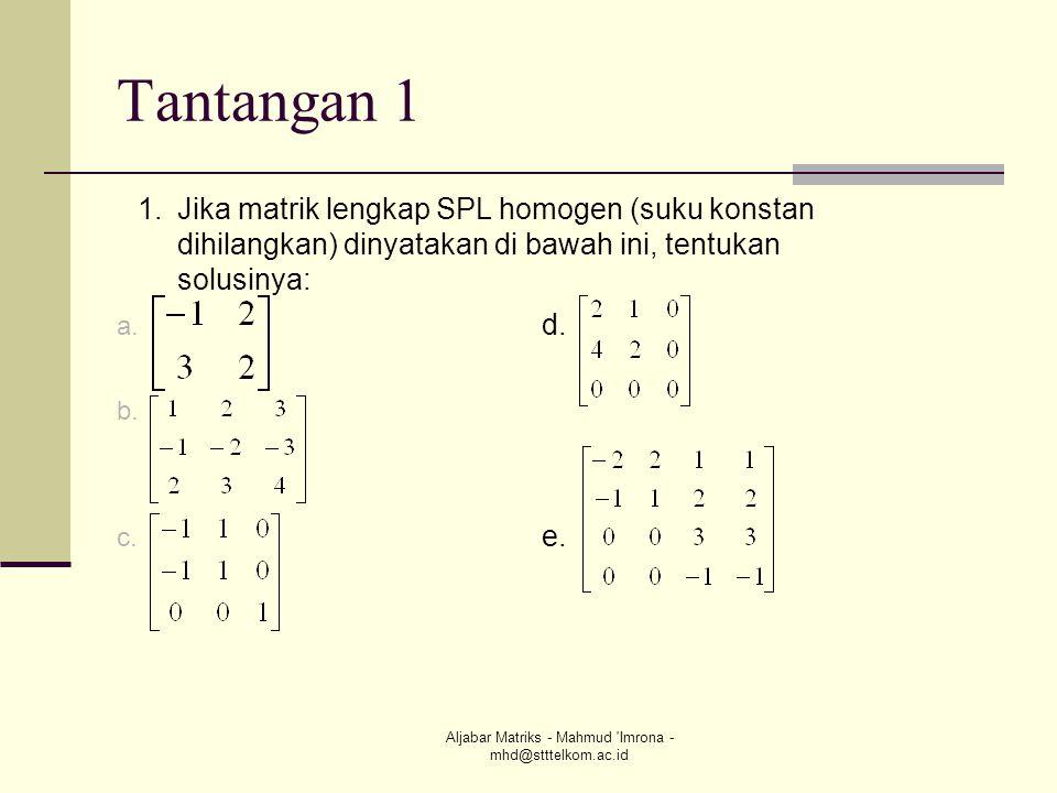 Aljabar Matriks - Mahmud 'Imrona - mhd@stttelkom.ac.id Tantangan 1 a. d. b. c. e. 1.Jika matrik lengkap SPL homogen (suku konstan dihilangkan) dinyata