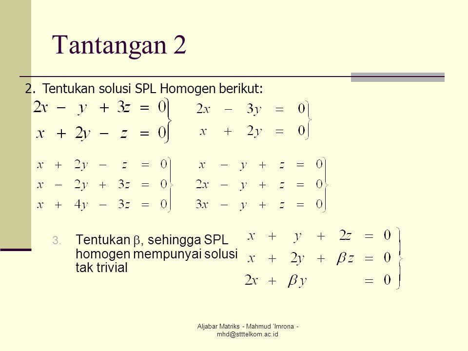 Aljabar Matriks - Mahmud 'Imrona - mhd@stttelkom.ac.id Tantangan 2 3. Tentukan , sehingga SPL homogen mempunyai solusi tak trivial 2.Tentukan solusi