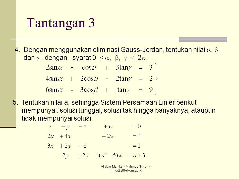 Aljabar Matriks - Mahmud 'Imrona - mhd@stttelkom.ac.id Tantangan 3 4.Dengan menggunakan eliminasi Gauss-Jordan, tentukan nilai ,  dan , dengan syar